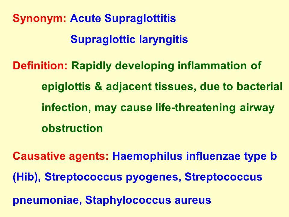 Synonym: Acute Supraglottitis Supraglottic laryngitis Definition: Rapidly developing inflammation of epiglottis & adjacent tissues, due to bacterial i