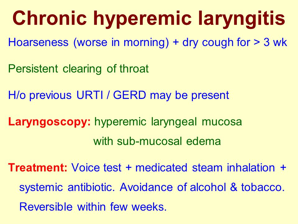 Hoarseness (worse in morning) + dry cough for > 3 wk Persistent clearing of throat H/o previous URTI / GERD may be present Laryngoscopy: hyperemic lar