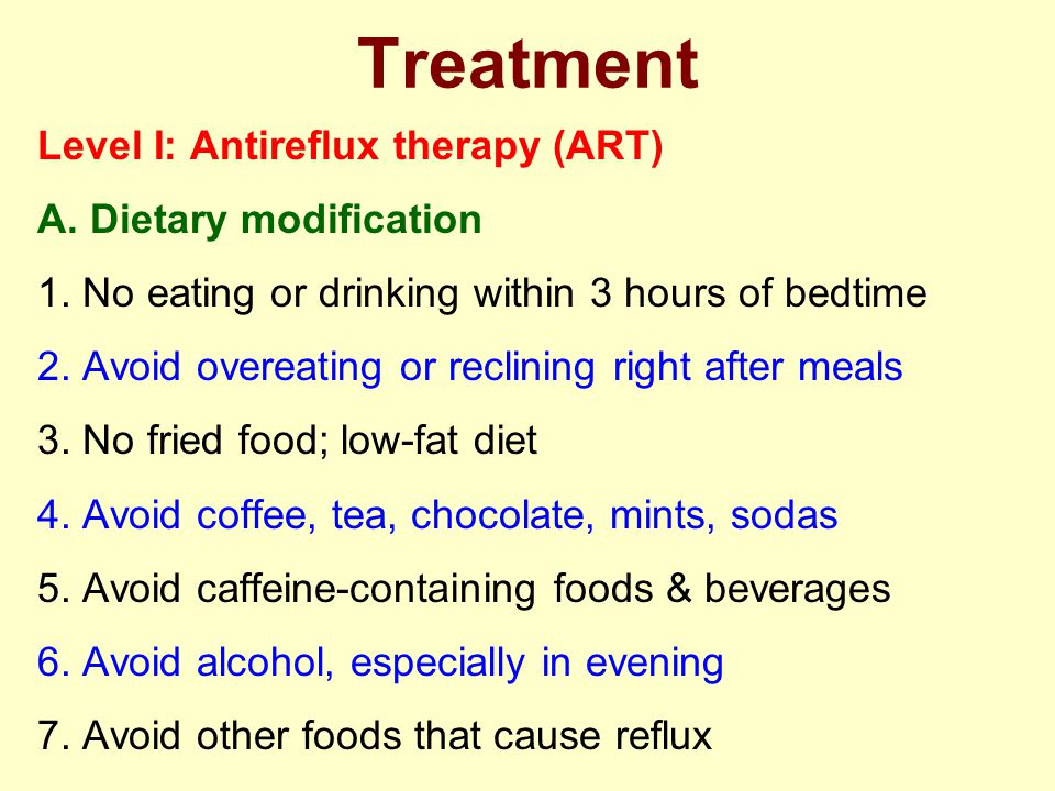 Level I: Antireflux therapy (ART) A. Dietary modification 1. No eating or drinking within 3 hours of bedtime 2. Avoid overeating or reclining right af