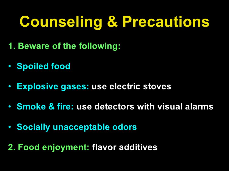 Counseling & Precautions 1. Beware of the following: Spoiled food Explosive gases: use electric stoves Smoke & fire: use detectors with visual alarms