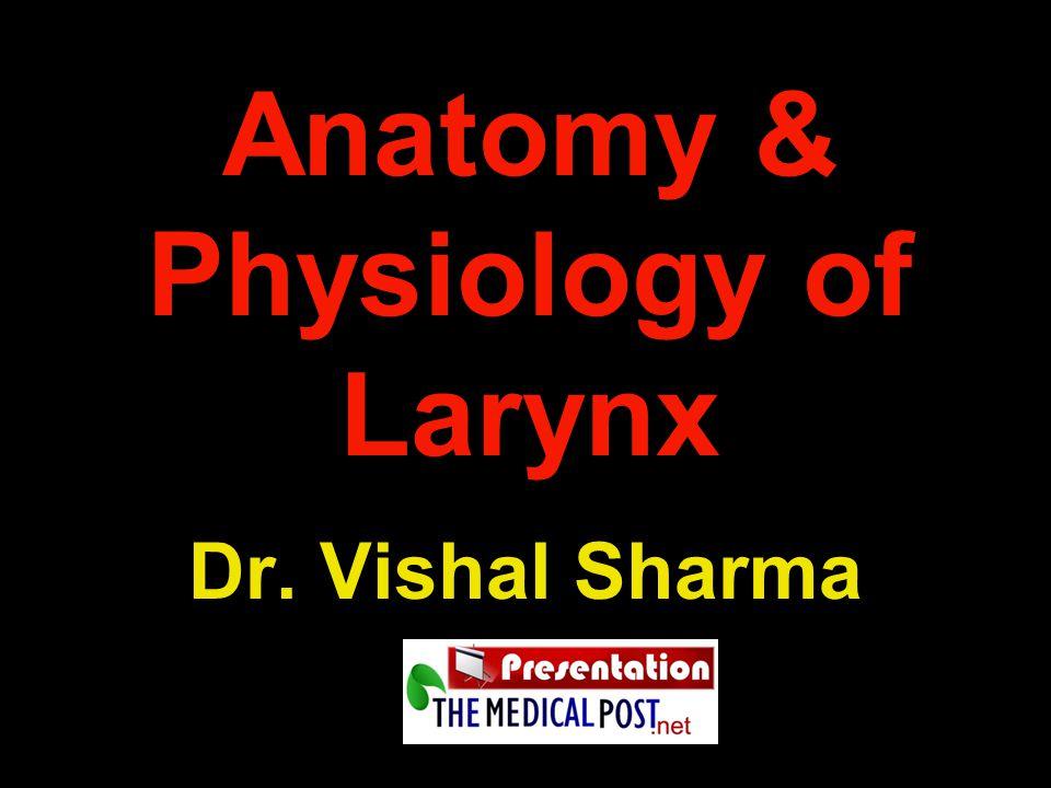 Anatomy & Physiology of Larynx Dr. Vishal Sharma