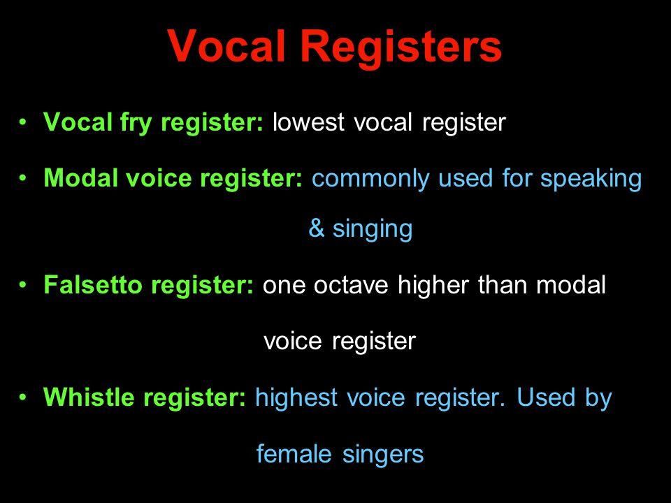 Vocal Registers Vocal fry register: lowest vocal register Modal voice register: commonly used for speaking & singing Falsetto register: one octave hig