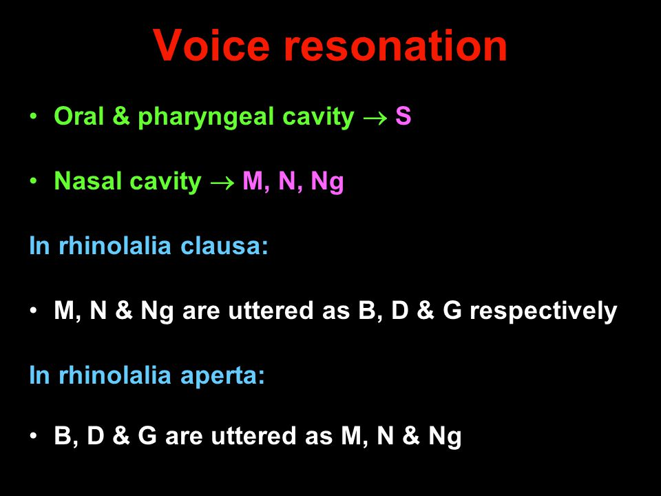 Voice resonation Oral & pharyngeal cavity  S Nasal cavity  M, N, Ng In rhinolalia clausa: M, N & Ng are uttered as B, D & G respectively In rhinolal