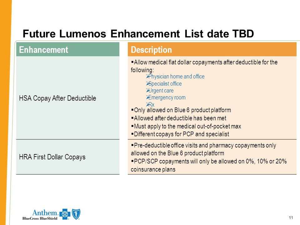 11 Future Lumenos Enhancement List date TBD 11 EnhancementDescription HSA Copay After Deductible  Allow medical flat dollar copayments after deductible for the following:  Only allowed on Blue 6 product platform  Allowed after deductible has been met  Must apply to the medical out-of-pocket max  Different copays for PCP and specialist HRA First Dollar Copays  Pre-deductible office visits and pharmacy copayments only allowed on the Blue 6 product platform  PCP/SCP copayments will only be allowed on 0%, 10% or 20% coinsurance plans  Physician home and office  Specialist office  Urgent care  Emergency room  Rx