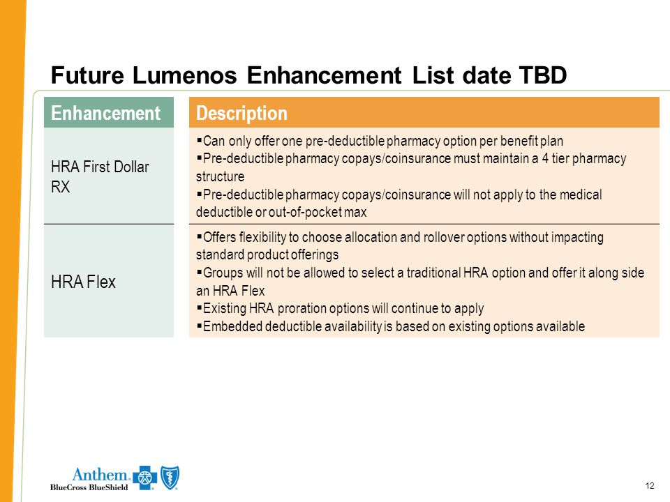 12 Future Lumenos Enhancement List date TBD 12 EnhancementDescription HRA First Dollar RX  Can only offer one pre-deductible pharmacy option per benefit plan  Pre-deductible pharmacy copays/coinsurance must maintain a 4 tier pharmacy structure  Pre-deductible pharmacy copays/coinsurance will not apply to the medical deductible or out-of-pocket max HRA Flex  Offers flexibility to choose allocation and rollover options without impacting standard product offerings  Groups will not be allowed to select a traditional HRA option and offer it along side an HRA Flex  Existing HRA proration options will continue to apply  Embedded deductible availability is based on existing options available