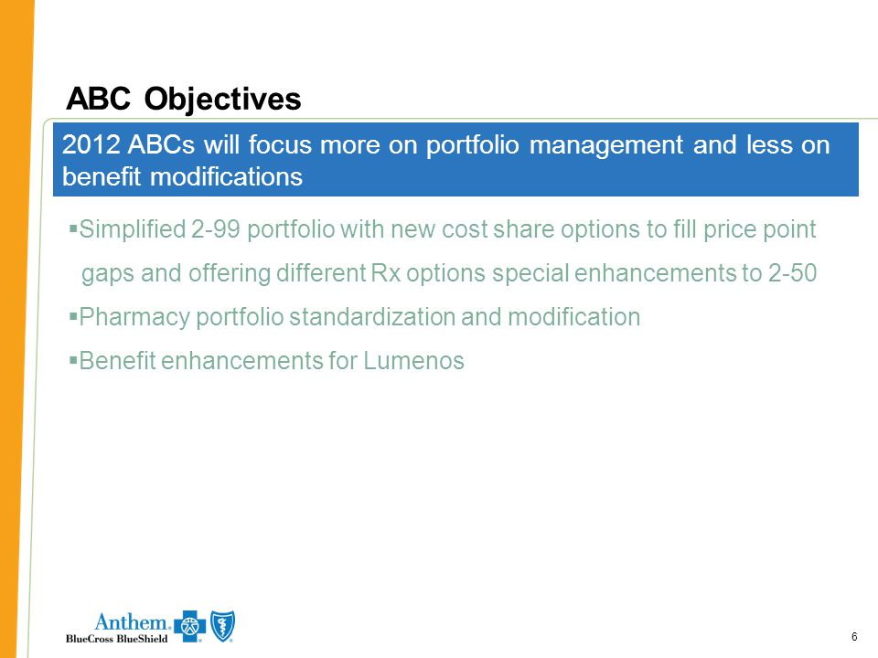 66 ABC Objectives 6 2012 ABCs will focus more on portfolio management and less on benefit modifications  Simplified 2-99 portfolio with new cost share options to fill price point gaps and offering different Rx options special enhancements to 2-50  Pharmacy portfolio standardization and modification  Benefit enhancements for Lumenos