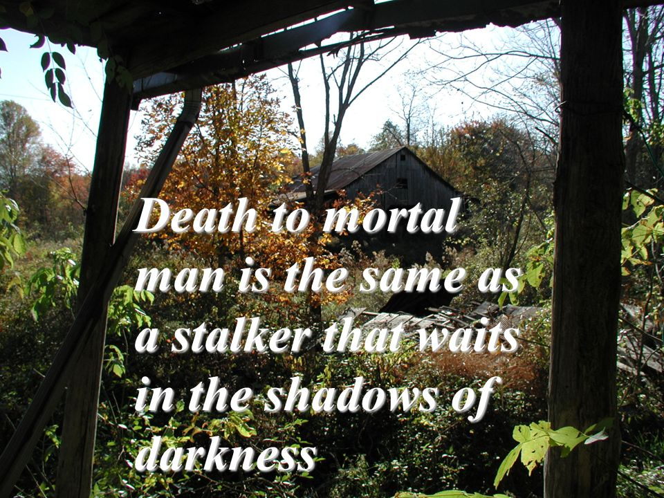 Death to mortal man is the same as a stalker that waits in the shadows of darkness