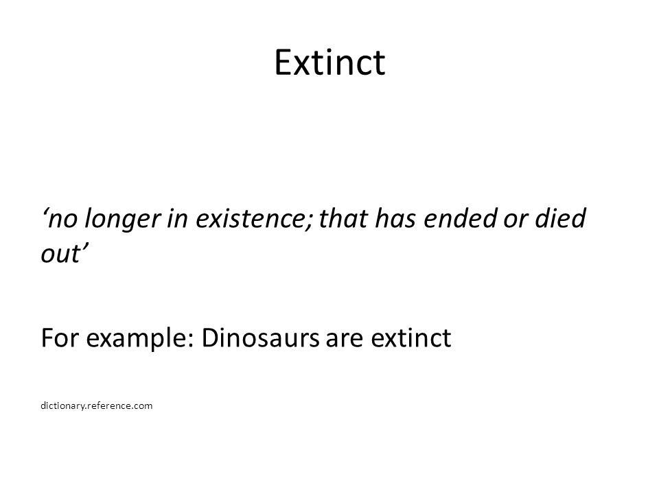 Extinct 'no longer in existence; that has ended or died out' For example: Dinosaurs are extinct dictionary.reference.com