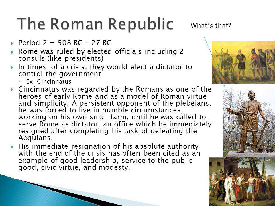  Period 2 = 508 BC – 27 BC  Rome was ruled by elected officials including 2 consuls (like presidents)  In times of a crisis, they would elect a dictator to control the government ◦ Ex: Cincinnatus  Cincinnatus was regarded by the Romans as one of the heroes of early Rome and as a model of Roman virtue and simplicity.