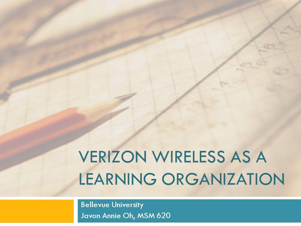 VERIZON WIRELESS AS A LEARNING ORGANIZATION Bellevue University Javon Annie Oh, MSM 620