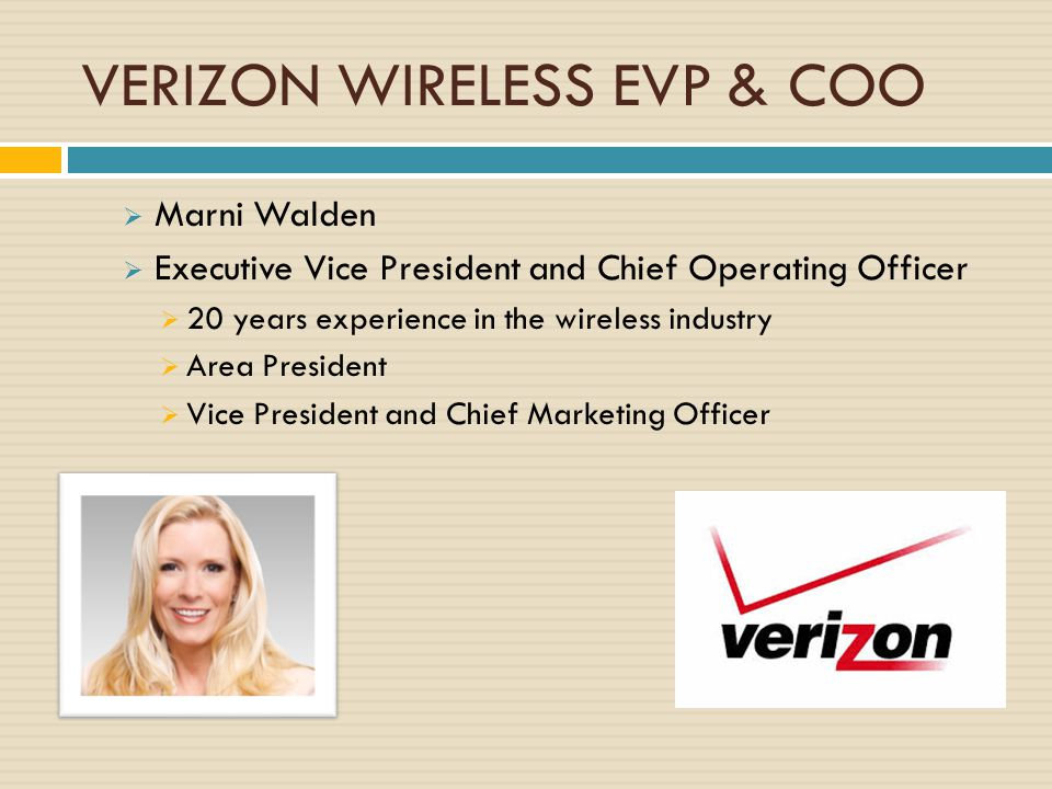 VERIZON WIRELESS EVP & COO  Marni Walden  Executive Vice President and Chief Operating Officer  20 years experience in the wireless industry  Area