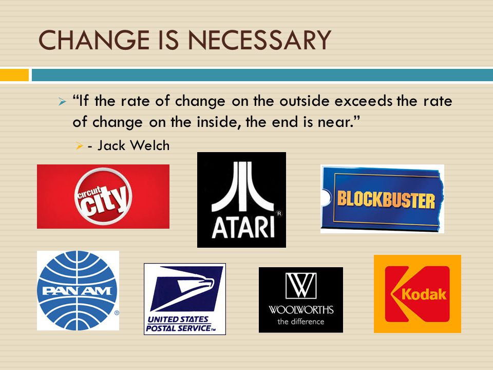 """CHANGE IS NECESSARY  """"If the rate of change on the outside exceeds the rate of change on the inside, the end is near.""""  - Jack Welch"""