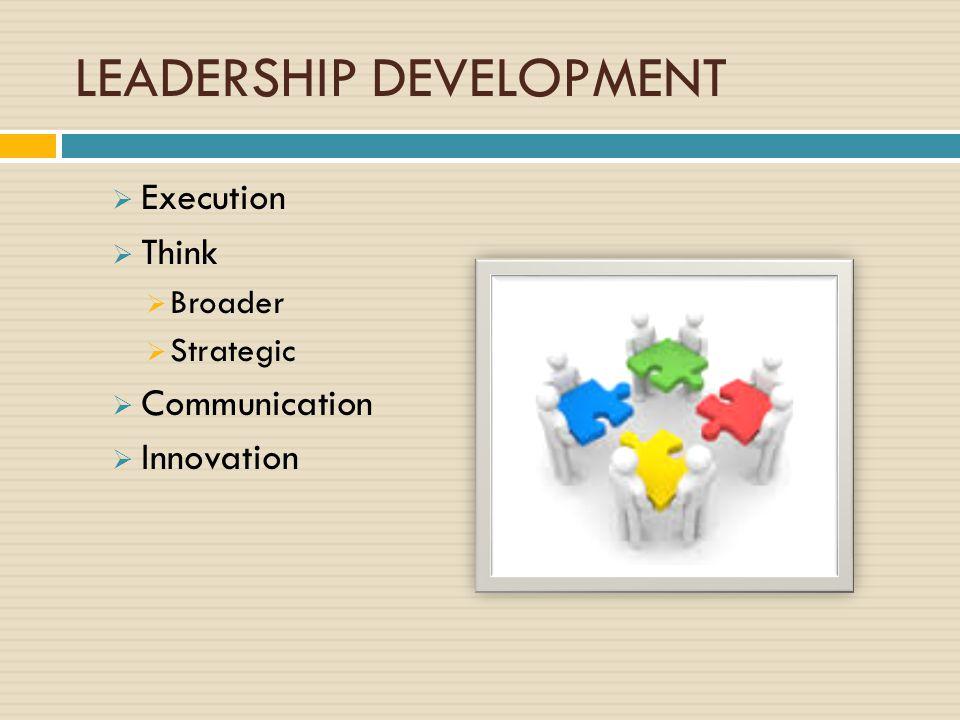 LEADERSHIP DEVELOPMENT  Execution  Think  Broader  Strategic  Communication  Innovation