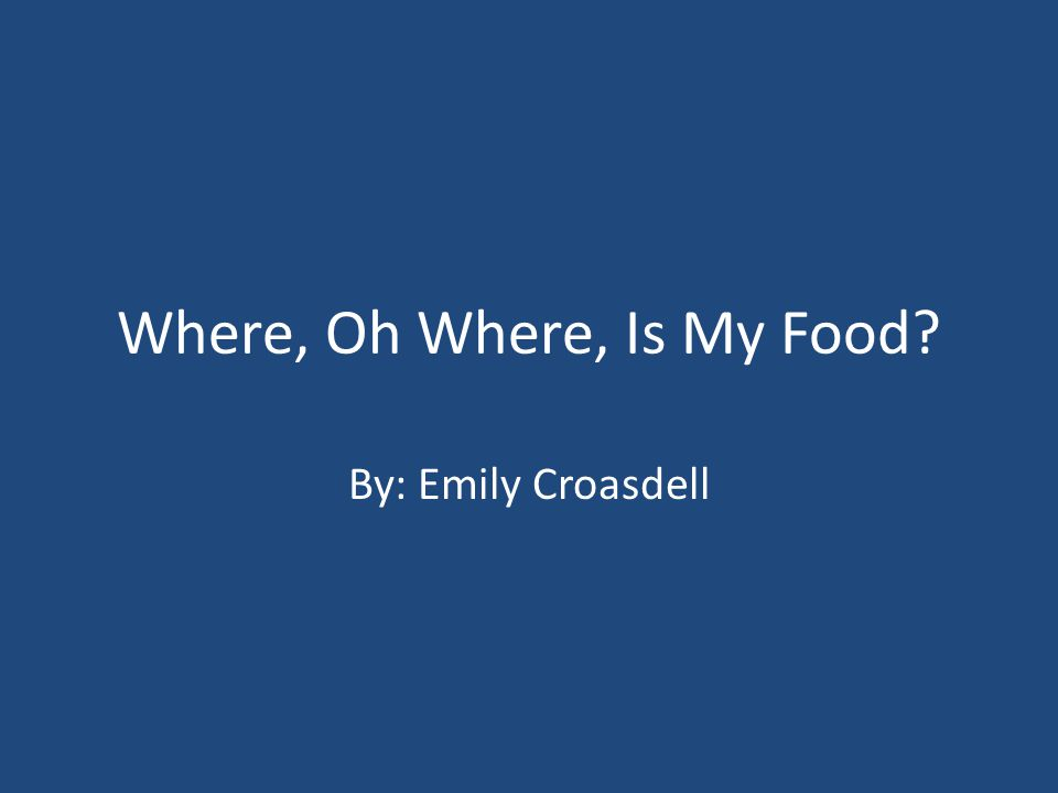 Where, Oh Where, Is My Food By: Emily Croasdell