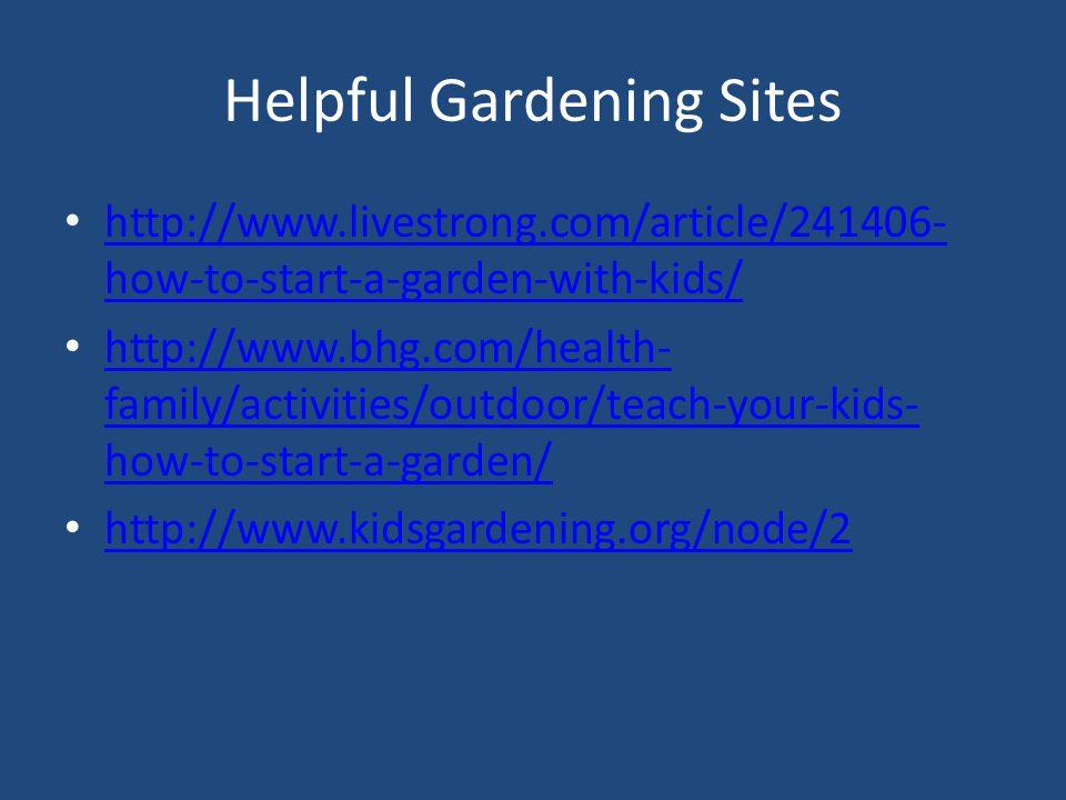 Helpful Gardening Sites http://www.livestrong.com/article/241406- how-to-start-a-garden-with-kids/ http://www.livestrong.com/article/241406- how-to-start-a-garden-with-kids/ http://www.bhg.com/health- family/activities/outdoor/teach-your-kids- how-to-start-a-garden/ http://www.bhg.com/health- family/activities/outdoor/teach-your-kids- how-to-start-a-garden/ http://www.kidsgardening.org/node/2
