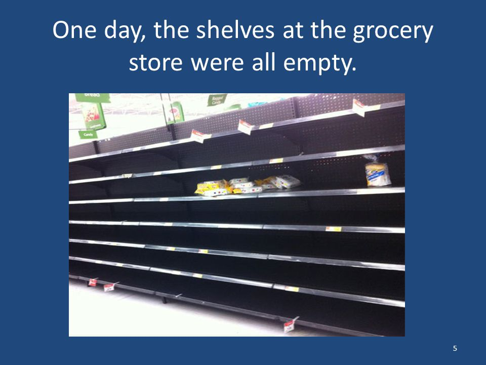One day, the shelves at the grocery store were all empty. 5