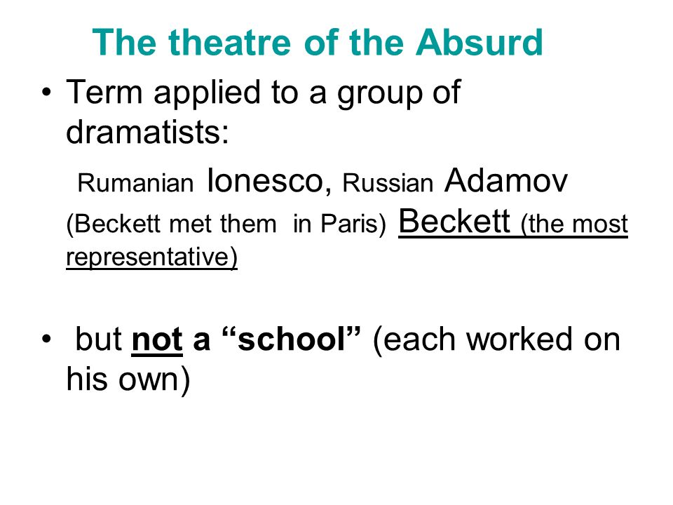 The theatre of the Absurd Term applied to a group of dramatists: Rumanian Ionesco, Russian Adamov (Beckett met them in Paris) Beckett (the most representative) but not a school (each worked on his own)