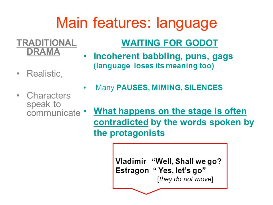 Main features: language TRADITIONAL DRAMA Realistic, Characters speak to communicate WAITING FOR GODOT Incoherent babbling, puns, gags (language loses its meaning too) Many PAUSES, MIMING, SILENCES What happens on the stage is often contradicted by the words spoken by the protagonists Vladimir Well, Shall we go.