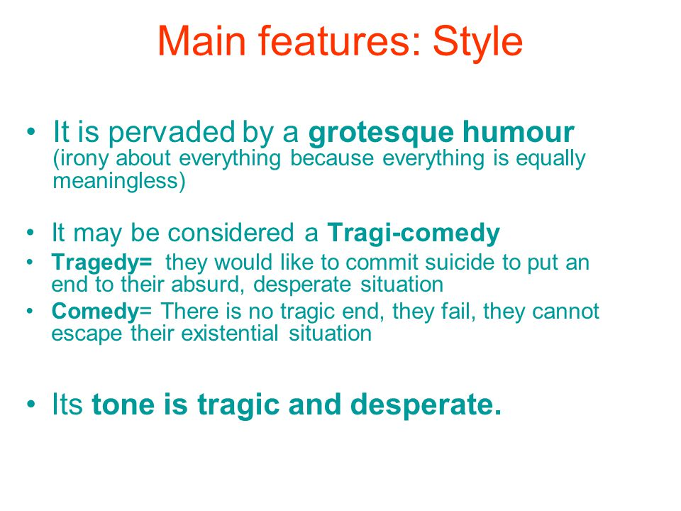 Main features: Style It is pervaded by a grotesque humour (irony about everything because everything is equally meaningless) It may be considered a Tragi-comedy Tragedy= they would like to commit suicide to put an end to their absurd, desperate situation Comedy= There is no tragic end, they fail, they cannot escape their existential situation Its tone is tragic and desperate.