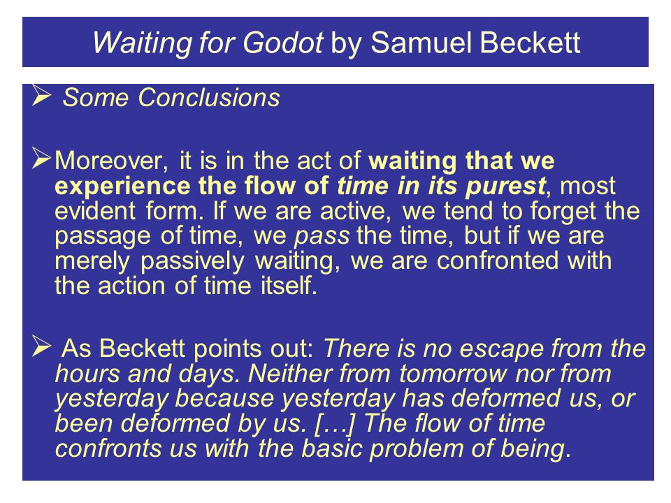 Waiting for Godot by Samuel Beckett  Some Conclusions  Moreover, it is in the act of waiting that we experience the flow of time in its purest, most evident form.