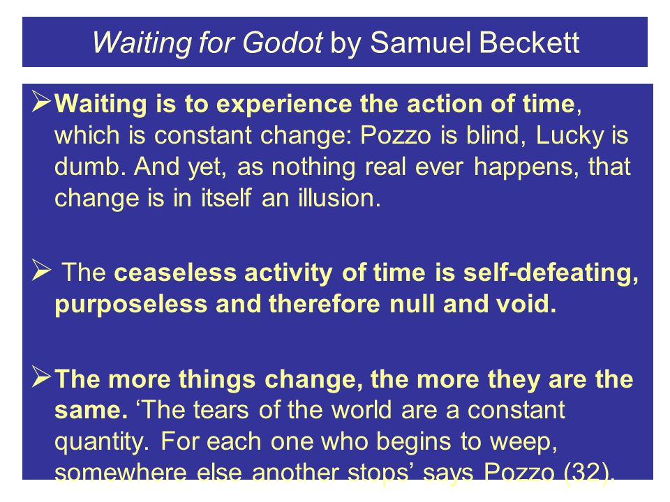 Waiting for Godot by Samuel Beckett  Waiting is to experience the action of time, which is constant change: Pozzo is blind, Lucky is dumb.