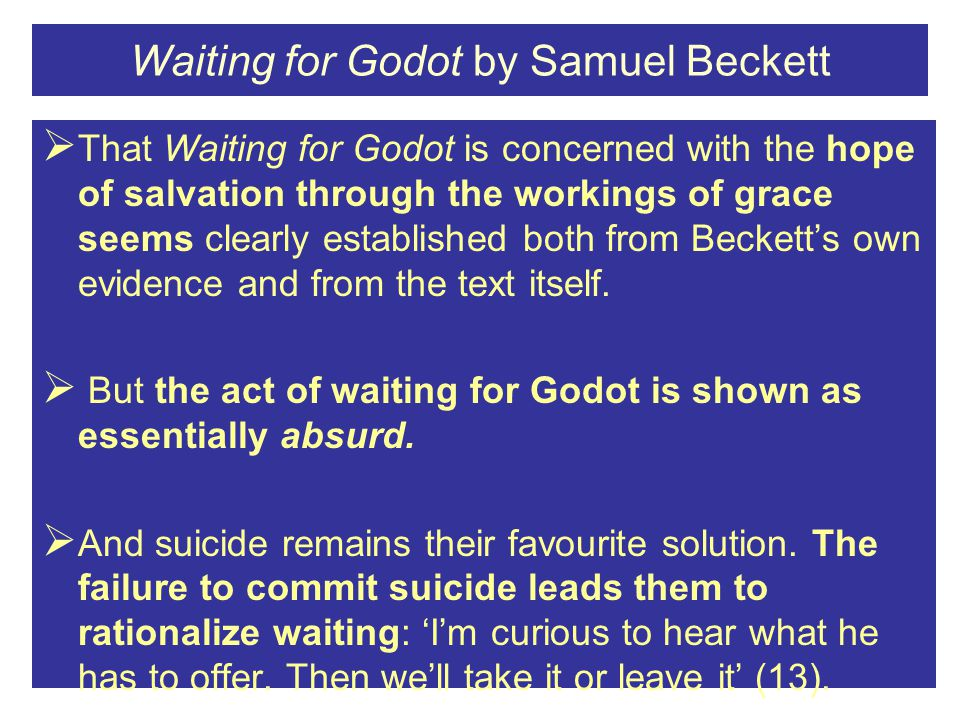 Waiting for Godot by Samuel Beckett  That Waiting for Godot is concerned with the hope of salvation through the workings of grace seems clearly established both from Beckett's own evidence and from the text itself.
