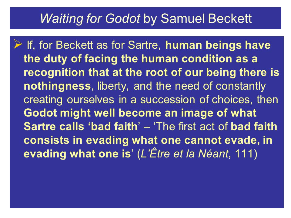 Waiting for Godot by Samuel Beckett  If, for Beckett as for Sartre, human beings have the duty of facing the human condition as a recognition that at the root of our being there is nothingness, liberty, and the need of constantly creating ourselves in a succession of choices, then Godot might well become an image of what Sartre calls 'bad faith' – 'The first act of bad faith consists in evading what one cannot evade, in evading what one is' (L'Être et la Néant, 111)