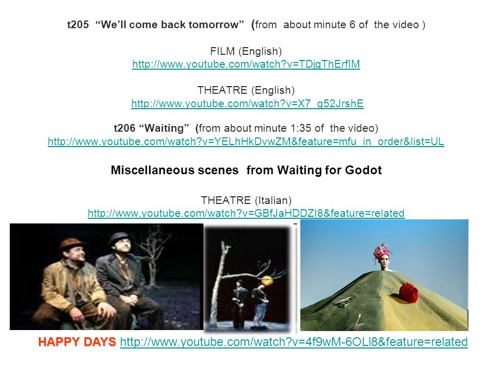 t205 We'll come back tomorrow ( from about minute 6 of the video ) FILM (English) http://www.youtube.com/watch v=TDjgThErfIM THEATRE (English) http://www.youtube.com/watch v=X7_g52JrshE t206 Waiting (from about minute 1:35 of the video) http://www.youtube.com/watch v=YELhHkDvwZM&feature=mfu_in_order&list=UL Miscellaneous scenes from Waiting for Godot THEATRE (Italian) http://www.youtube.com/watch v=GBfJaHDDZI8&feature=related http://www.youtube.com/watch v=TDjgThErfIMhttp://www.youtube.com/watch v=X7_g52JrshE http://www.youtube.com/watch v=YELhHkDvwZM&feature=mfu_in_order&list=UL http://www.youtube.com/watch v=GBfJaHDDZI8&feature=related HAPPY DAYS HAPPY DAYS http://www.youtube.com/watch v=4f9wM-6OLl8&feature=relatedhttp://www.youtube.com/watch v=4f9wM-6OLl8&feature=related
