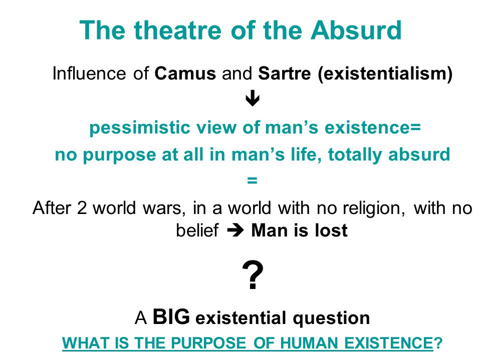 The theatre of the Absurd Influence of Camus and Sartre (existentialism)  pessimistic view of man's existence= no purpose at all in man's life, totally absurd = After 2 world wars, in a world with no religion, with no belief  Man is lost .
