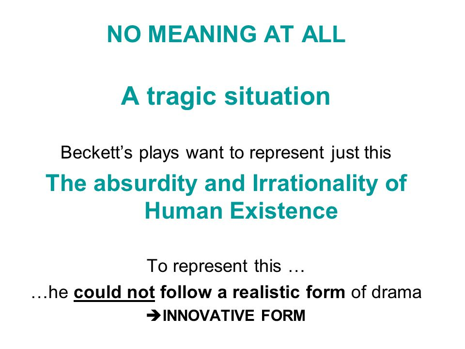 NO MEANING AT ALL A tragic situation Beckett's plays want to represent just this The absurdity and Irrationality of Human Existence To represent this … …he could not follow a realistic form of drama  INNOVATIVE FORM