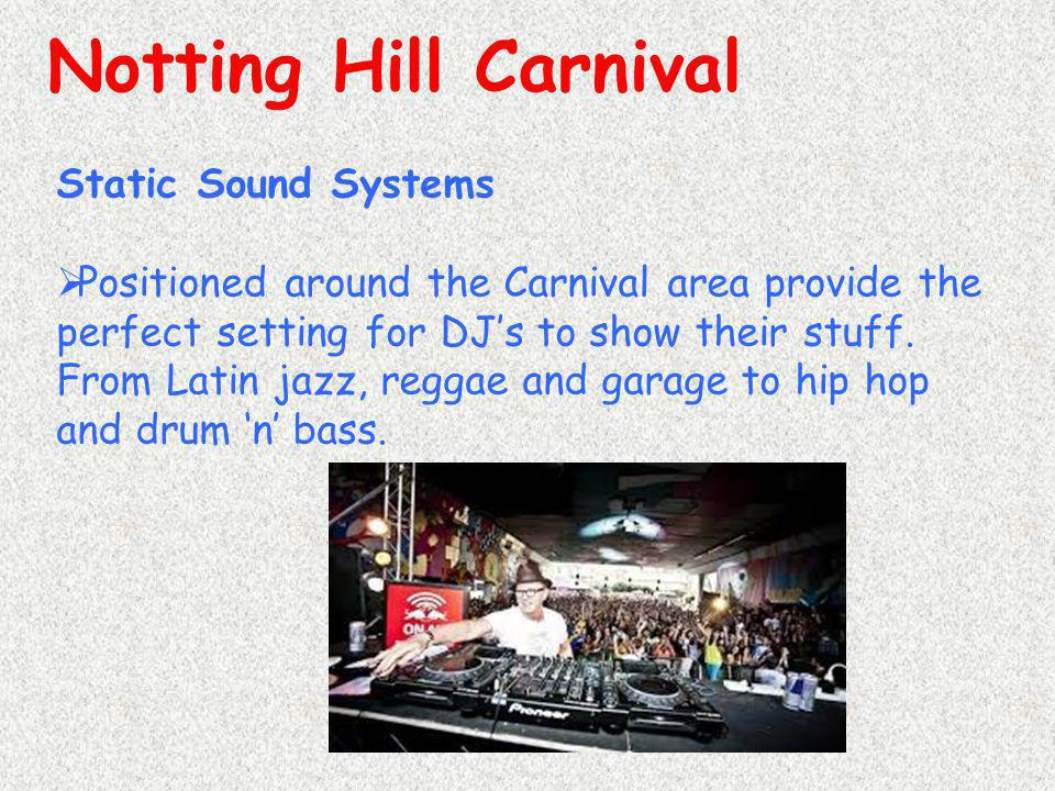 Notting Hill Carnival Static Sound Systems  Positioned around the Carnival area provide the perfect setting for DJ's to show their stuff. From Latin