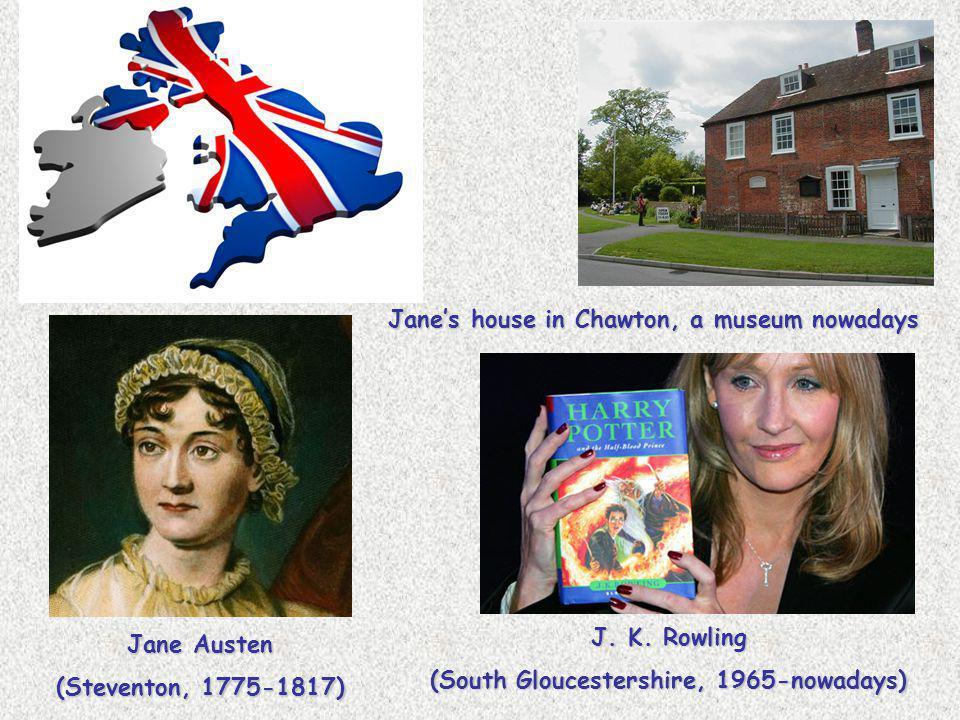 Jane Austen (Steventon, 1775-1817) Jane's house in Chawton, a museum nowadays J. K. Rowling (South Gloucestershire, 1965-nowadays)