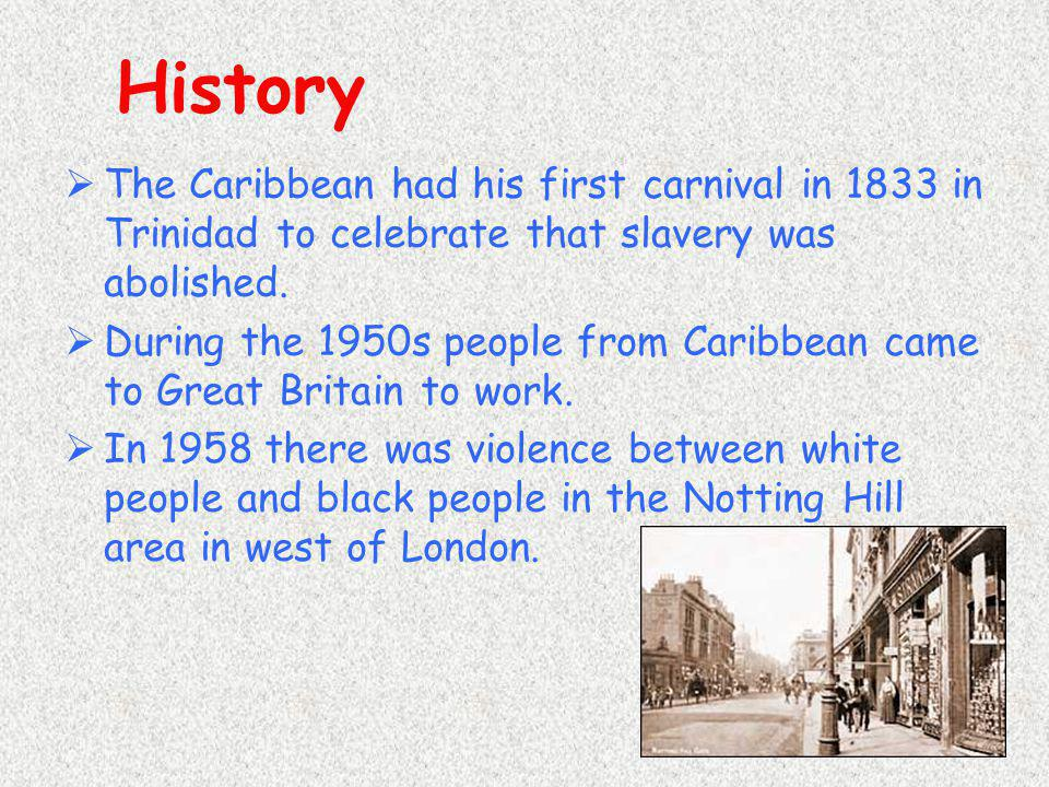 History  The Caribbean had his first carnival in 1833 in Trinidad to celebrate that slavery was abolished.  During the 1950s people from Caribbean c