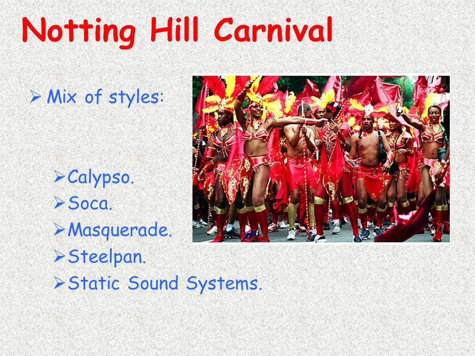  Mix of styles:  Calypso.  Soca.  Masquerade.  Steelpan.  Static Sound Systems. Notting Hill Carnival