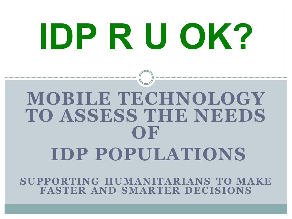 MOBILE TECHNOLOGY TO ASSESS THE NEEDS OF IDP POPULATIONS SUPPORTING HUMANITARIANS TO MAKE FASTER AND SMARTER DECISIONS IDP R U OK