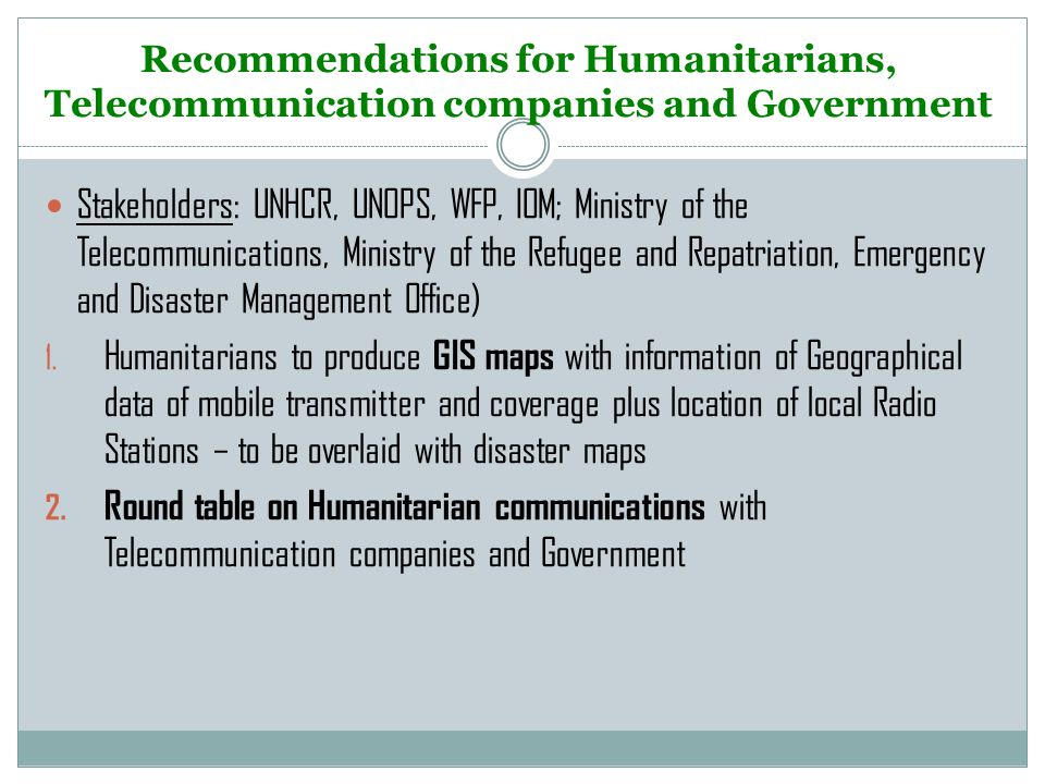 Recommendations for Humanitarians, Telecommunication companies and Government Stakeholders: UNHCR, UNOPS, WFP, IOM; Ministry of the Telecommunications, Ministry of the Refugee and Repatriation, Emergency and Disaster Management Office) 1.