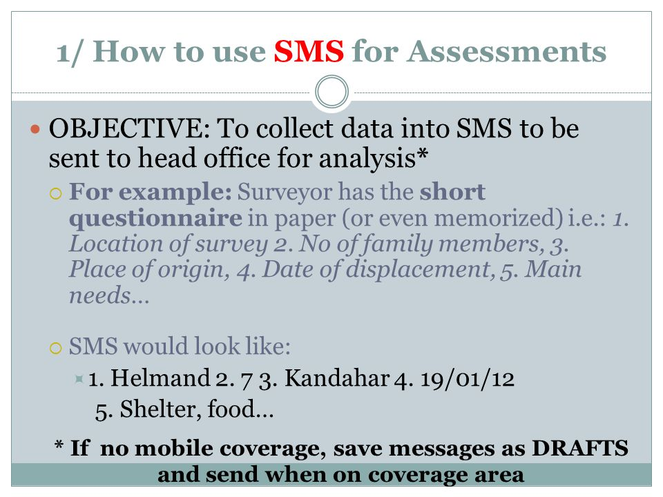 1/ How to use SMS for Assessments OBJECTIVE: To collect data into SMS to be sent to head office for analysis*  For example: Surveyor has the short questionnaire in paper (or even memorized) i.e.: 1.