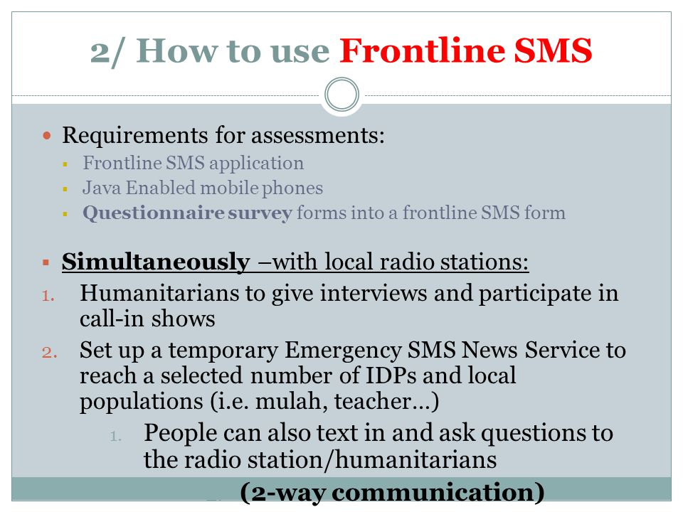 2/ How to use Frontline SMS Requirements for assessments:  Frontline SMS application  Java Enabled mobile phones  Questionnaire survey forms into a frontline SMS form  Simultaneously –with local radio stations: 1.