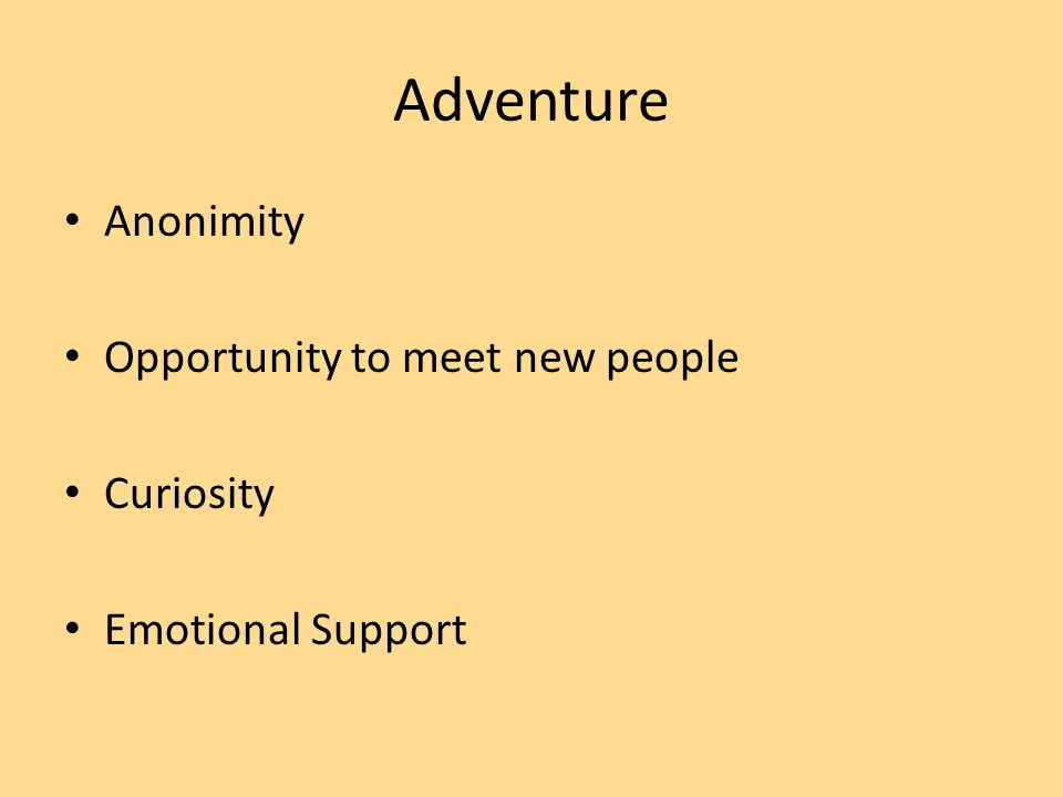 Adventure Anonimity Opportunity to meet new people Curiosity Emotional Support