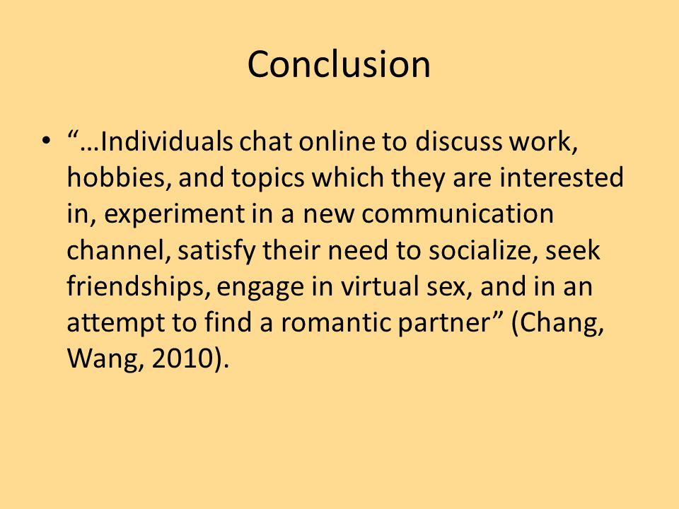 "Conclusion ""…Individuals chat online to discuss work, hobbies, and topics which they are interested in, experiment in a new communication channel, sat"