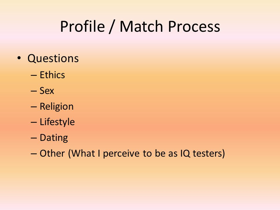Profile / Match Process Questions – Ethics – Sex – Religion – Lifestyle – Dating – Other (What I perceive to be as IQ testers)