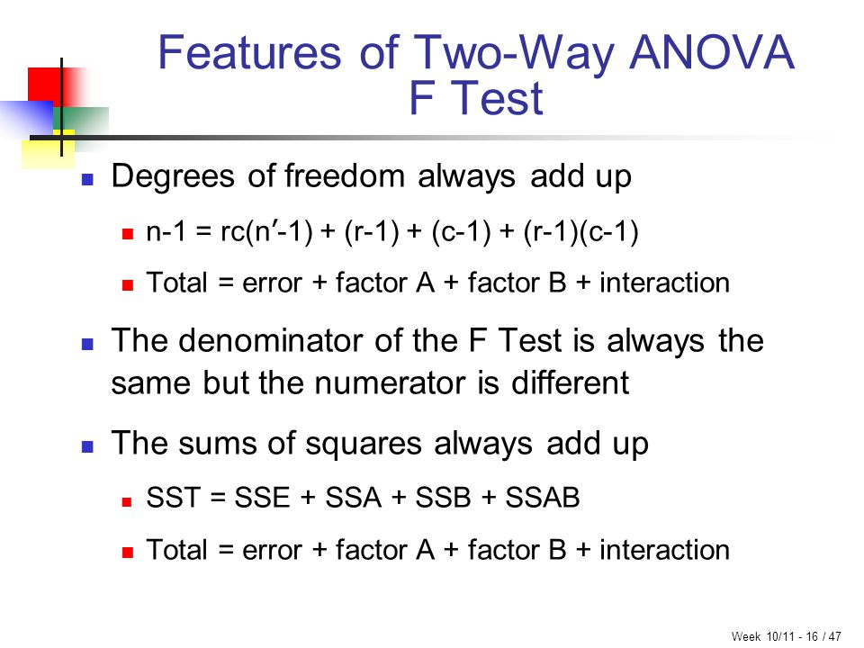 Week 10/11 - 16 / 47 Features of Two-Way ANOVA F Test Degrees of freedom always add up n-1 = rc(n ' -1) + (r-1) + (c-1) + (r-1)(c-1) Total = error + f