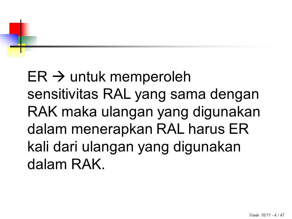Week 10/11 - 4 / 47 ER  untuk memperoleh sensitivitas RAL yang sama dengan RAK maka ulangan yang digunakan dalam menerapkan RAL harus ER kali dari ulangan yang digunakan dalam RAK.