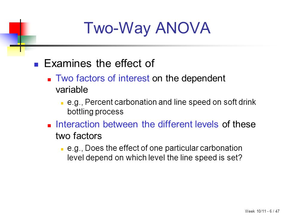 Week 10/11 - 6 / 47 Two-Way ANOVA Examines the effect of Two factors of interest on the dependent variable e.g., Percent carbonation and line speed on