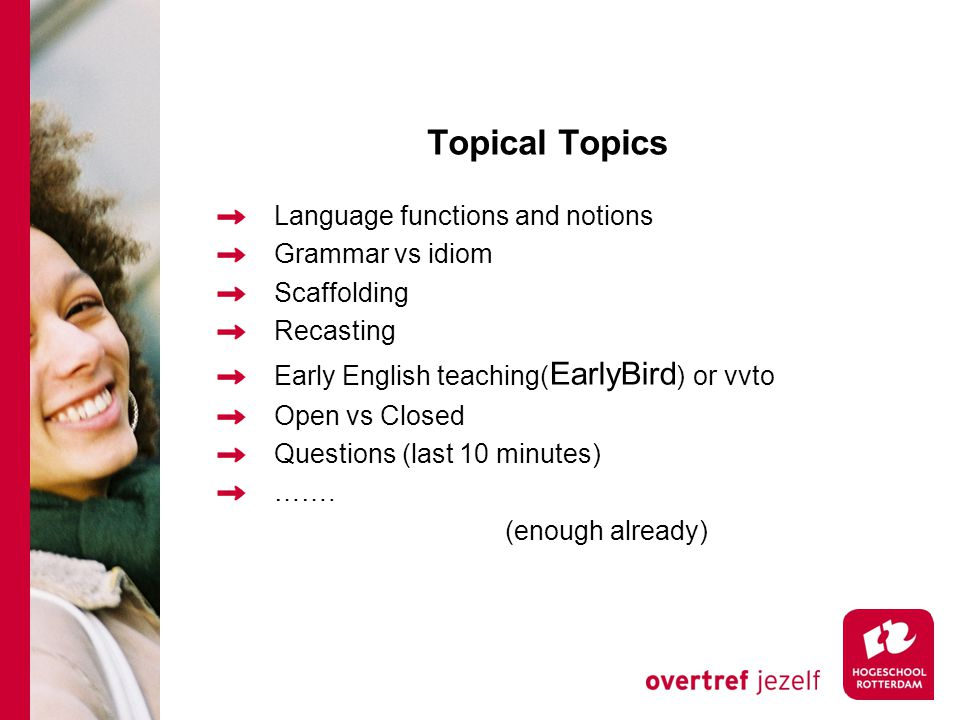 Topical Topics Language functions and notions Grammar vs idiom Scaffolding Recasting Early English teaching( EarlyBird ) or vvto Open vs Closed Questions (last 10 minutes) …….