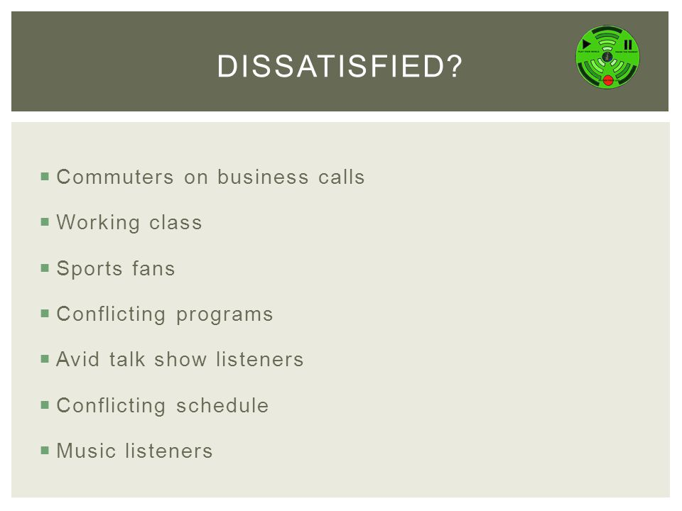  Commuters on business calls  Working class  Sports fans  Conflicting programs  Avid talk show listeners  Conflicting schedule  Music listeners DISSATISFIED?