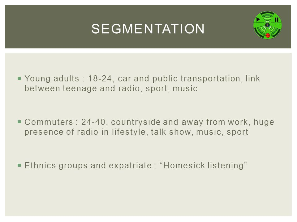  Young adults : 18-24, car and public transportation, link between teenage and radio, sport, music.  Commuters : 24-40, countryside and away from wo