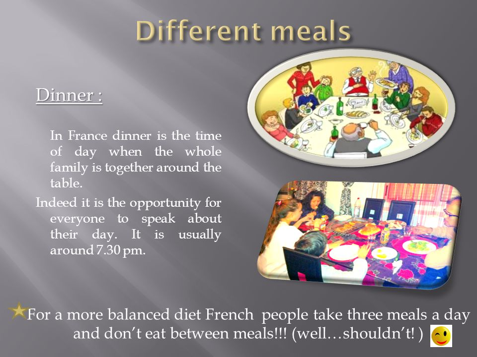 Dinner : In France dinner is the time of day when the whole family is together around the table.