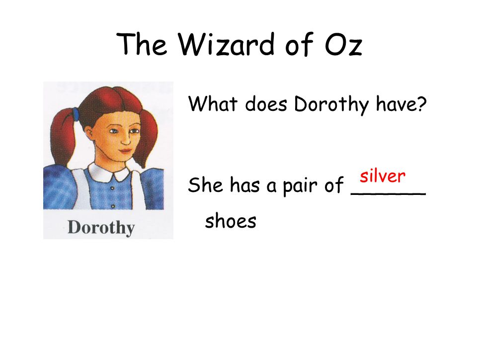 The Wizard of Oz What does Dorothy have? She has a pair of ______ shoes silver