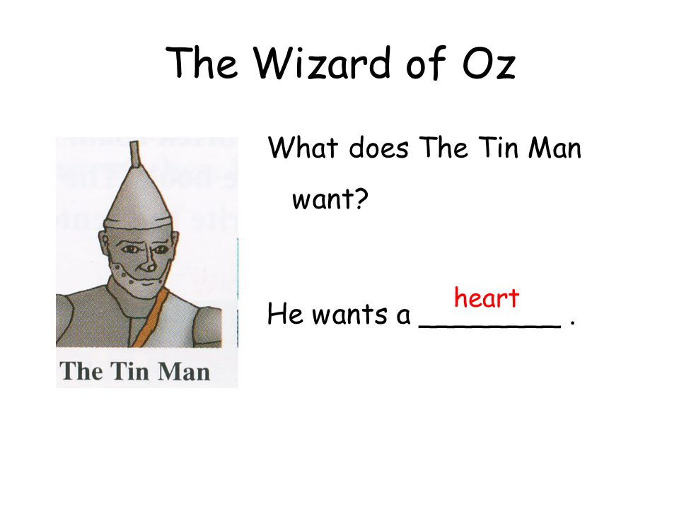 The Wizard of Oz What does The Tin Man want? He wants a ________. heart